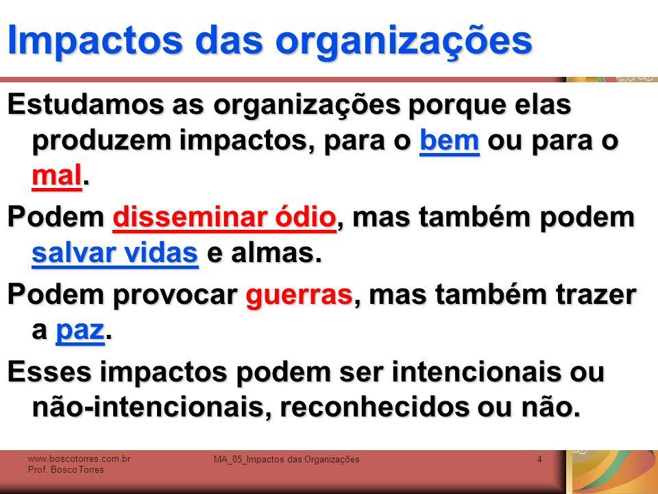 Impactos das organizações Estudamos as organizações porque elas produzem impactos, para o bem ou para o mal. Podem disseminar ódio, mas também podem s