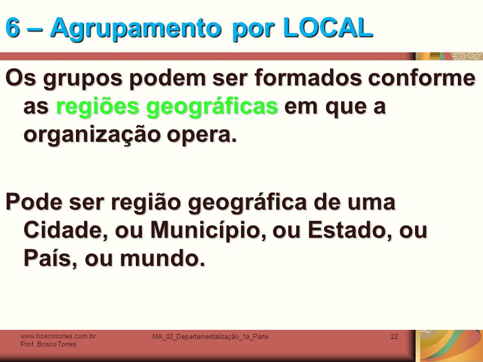 MA_02_Departamentalização_1a_Parte22 6 – Agrupamento por LOCAL Os grupos podem ser formados conforme as regiões geográficas em que a organização opera.