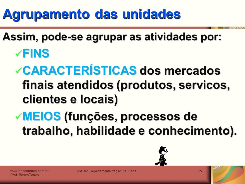 MA_02_Departamentalização_1a_Parte25 Agrupamento das unidades Assim, pode-se agrupar as atividades por: FINS FINS CARACTERÍSTICAS dos mercados finais atendidos (produtos, servicos, clientes e locais) CARACTERÍSTICAS dos mercados finais atendidos (produtos, servicos, clientes e locais) MEIOS (funções, processos de trabalho, habilidade e conhecimento).