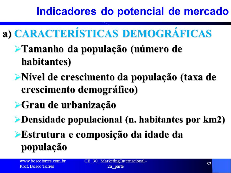 CE_30_ Marketing Internacional - 2a_parte 32 Indicadores do potencial de mercado a) CARACTERÍSTICAS DEMOGRÁFICAS Tamanho da população (número de habit