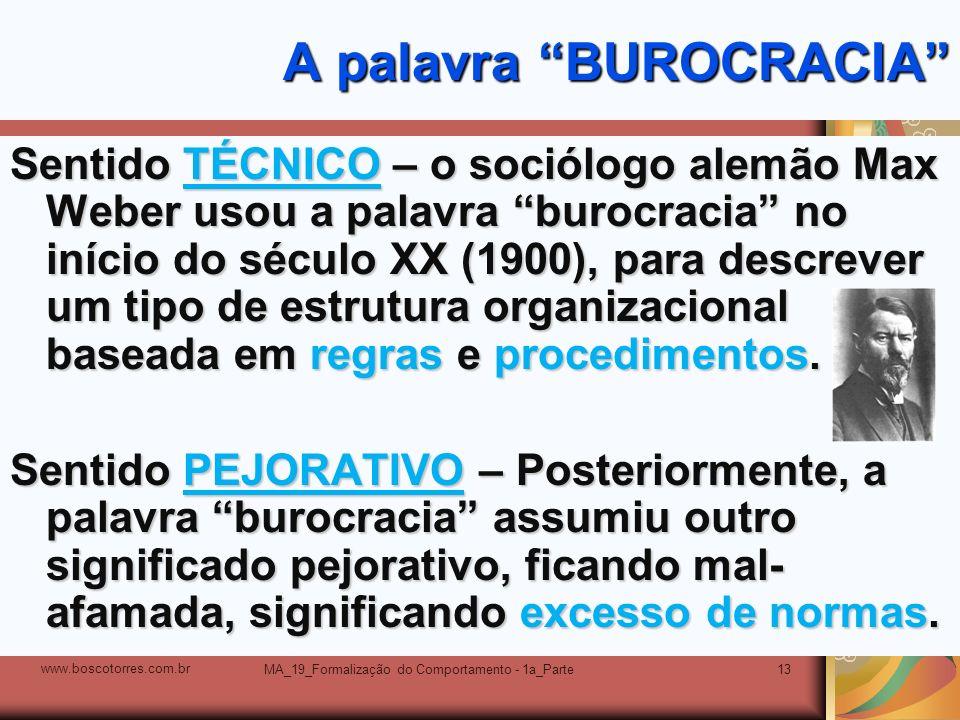 MA_19_Formalização do Comportamento - 1a_Parte13 A palavra BUROCRACIA Sentido TÉCNICO – o sociólogo alemão Max Weber usou a palavra burocracia no iníc