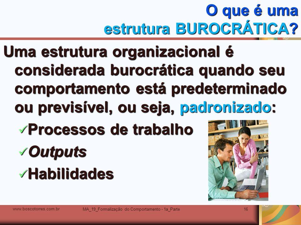 MA_19_Formalização do Comportamento - 1a_Parte16 O que é uma estrutura BUROCRÁTICA? Uma estrutura organizacional é considerada burocrática quando seu
