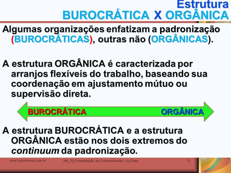 MA_19_Formalização do Comportamento - 1a_Parte17 Estrutura BUROCRÁTICA X ORGÂNICA Algumas organizações enfatizam a padronização (BUROCRÁTICAS), outras