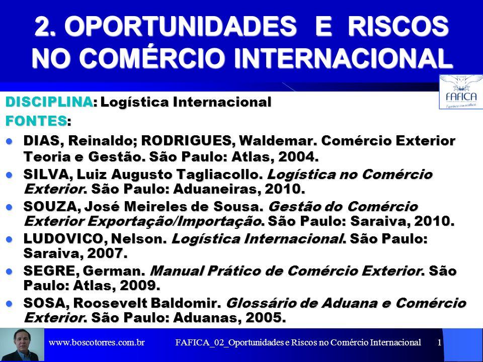FAFICA_02_Oportunidades e Riscos no Comércio Internacional2 2.1 OPORTUNIDADES NO COMÉRCIO INTERNACIONAL Sumário do Capítulo: 1 – Reduzir custos através de ganhos de escala 2 – Aproveitar a sazonalidade de produtos em determinados mercados 3 – Atender pedidos ocasionais de importadores 4 – Compensar instabilidades no mercado interno 5 – Buscar preços mais rentáveis 6 – Reduzir o risco global mediante a diversificação de mercados 7 – Prolongar o ciclo de vida de produtos 8 – Melhorar a imagem 9 - Aumentar a capacidade de concorrência contra competidores nacionais ou internacionais que atuam no mercado interno 10 – Consolidar estratégia de desenvolvimento da empresa 11 – Criar rede de parceiros internacionais www.boscotorres.com.br