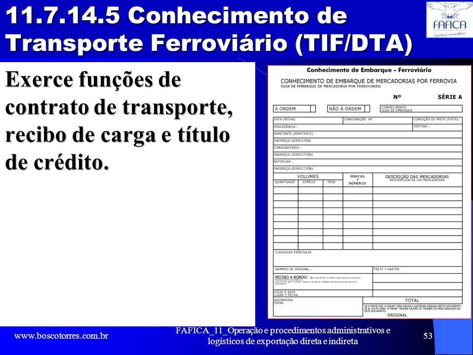 11.7.14.5 Conhecimento de Transporte Ferroviário (TIF/DTA) Exerce funções de contrato de transporte, recibo de carga e título de crédito. www.boscotor