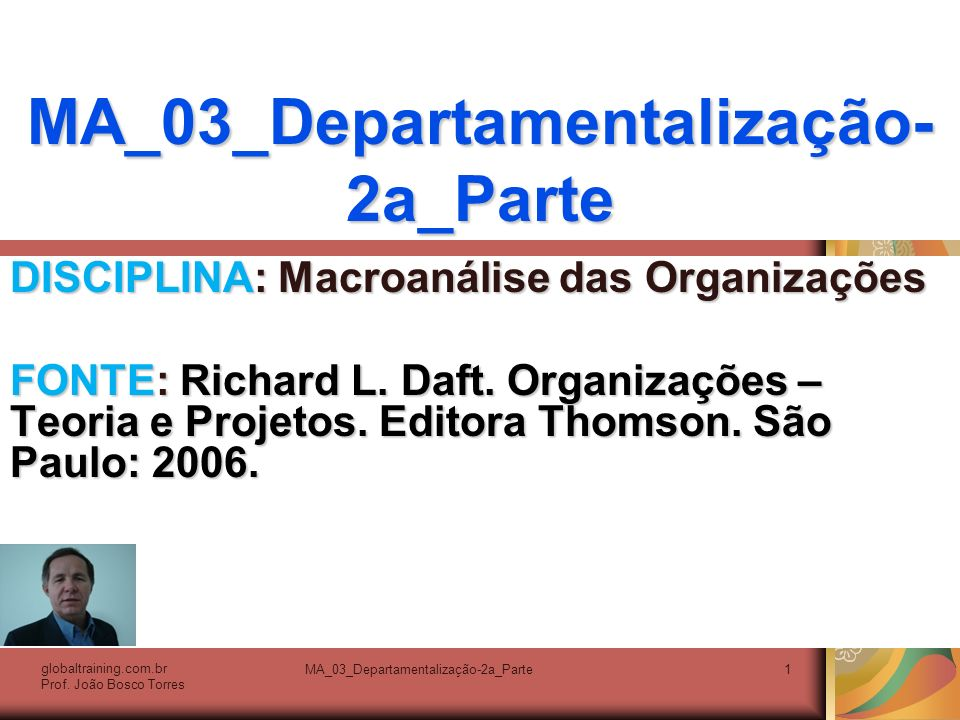 MA_03_Departamentalização-2a_Parte1 DISCIPLINA: Macroanálise das Organizações FONTE: Richard L. Daft. Organizações – Teoria e Projetos. Editora Thomso