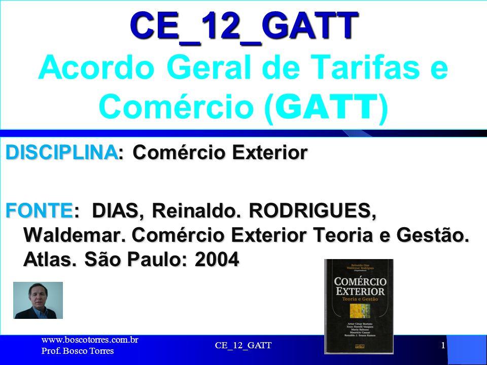 CE_12_GATT1 CE_12_GATT Acordo Geral de Tarifas e Comércio ( GATT ) DISCIPLINA: Comércio Exterior FONTE: DIAS, Reinaldo. RODRIGUES, Waldemar. Comércio