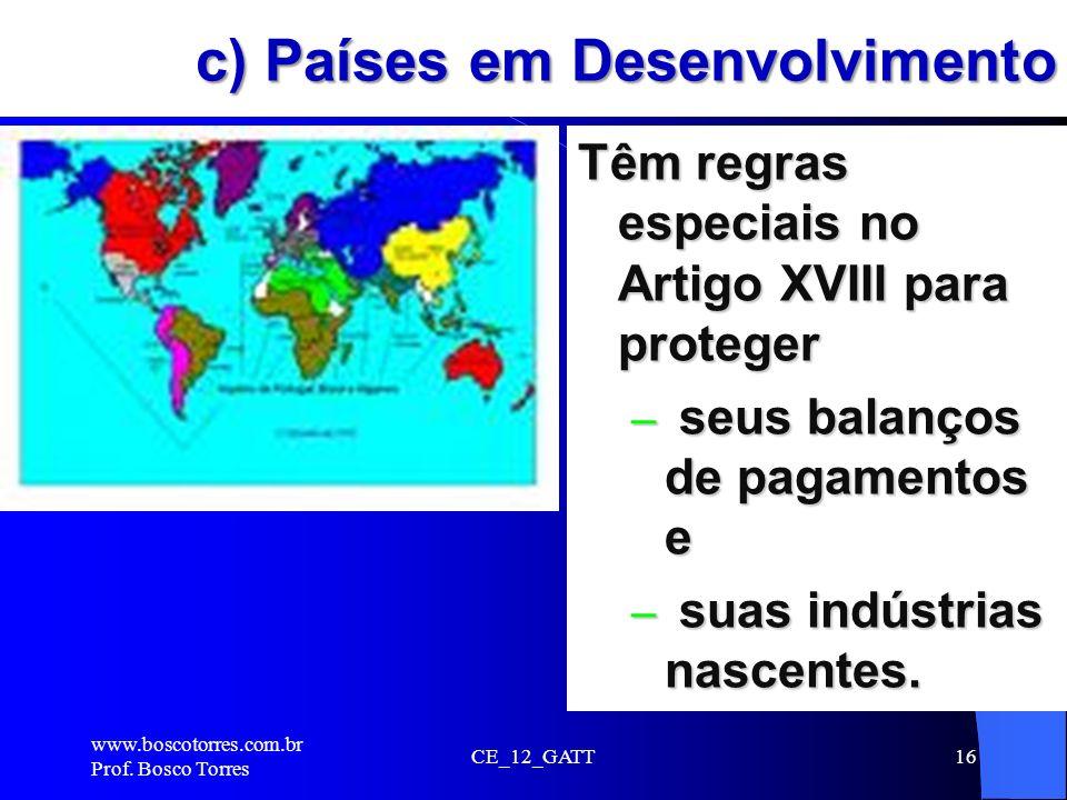 c) Países em Desenvolvimento Têm regras especiais no Artigo XVIII para proteger – seus balanços de pagamentos e – suas indústrias nascentes. www.bosco