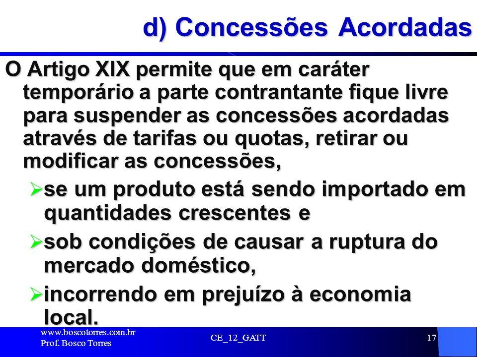 CE_12_GATT17 d) Concessões Acordadas O Artigo XIX permite que em caráter temporário a parte contrantante fique livre para suspender as concessões acor
