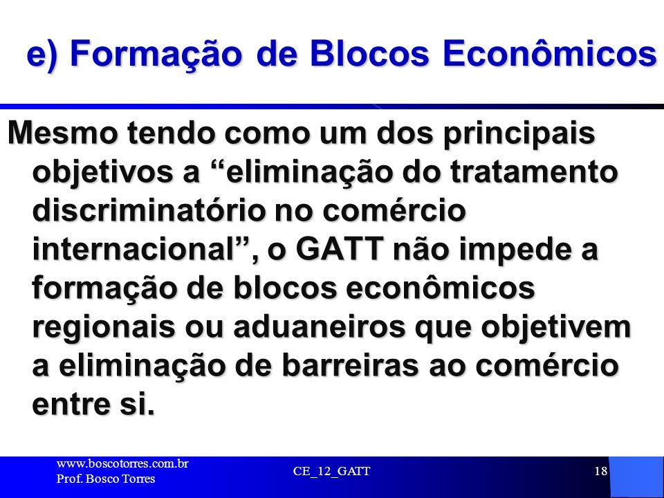 CE_12_GATT18 e) Formação de Blocos Econômicos Mesmo tendo como um dos principais objetivos a eliminação do tratamento discriminatório no comércio inte