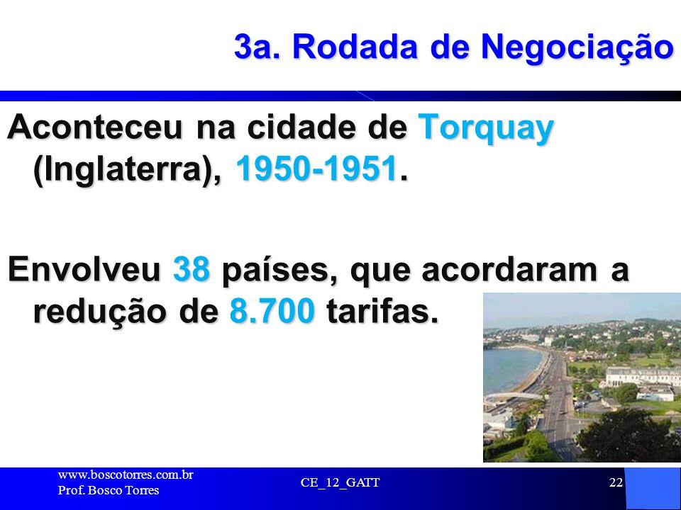 3a. Rodada de Negociação Aconteceu na cidade de Torquay (Inglaterra), 1950-1951. Envolveu 38 países, que acordaram a redução de 8.700 tarifas. CE_12_G