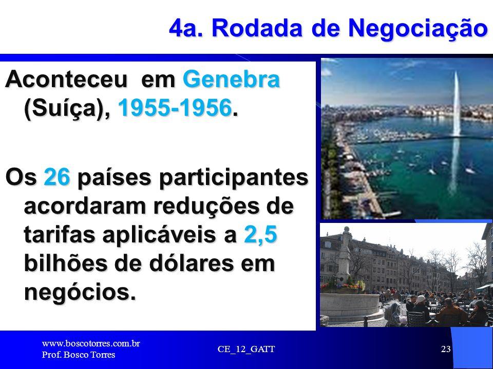 4a. Rodada de Negociação Aconteceu em Genebra (Suíça), 1955-1956. Os 26 países participantes acordaram reduções de tarifas aplicáveis a 2,5 bilhões de