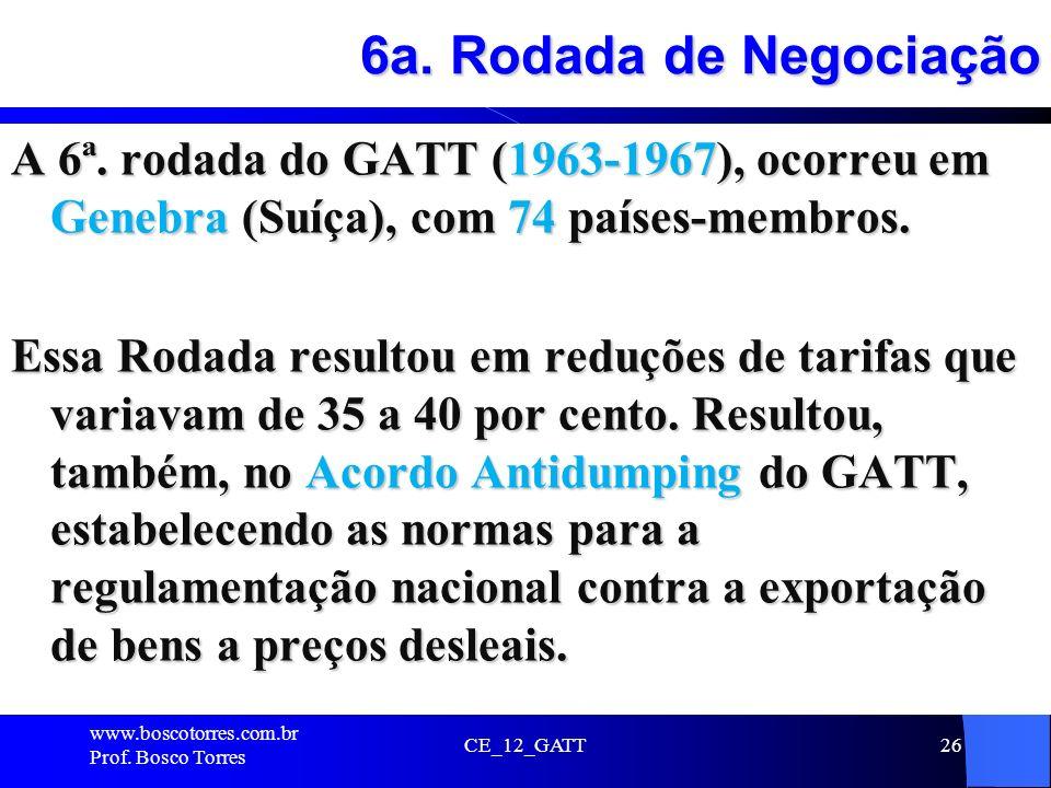 6a. Rodada de Negociação A 6ª. rodada do GATT (1963-1967), ocorreu em Genebra (Suíça), com 74 países-membros. Essa Rodada resultou em reduções de tari