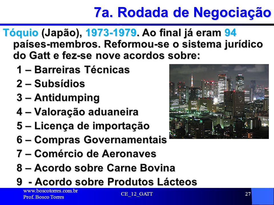 CE_12_GATT27 7a. Rodada de Negociação Tóquio (Japão), 1973-1979. Ao final já eram 94 países-membros. Reformou-se o sistema jurídico do Gatt e fez-se n