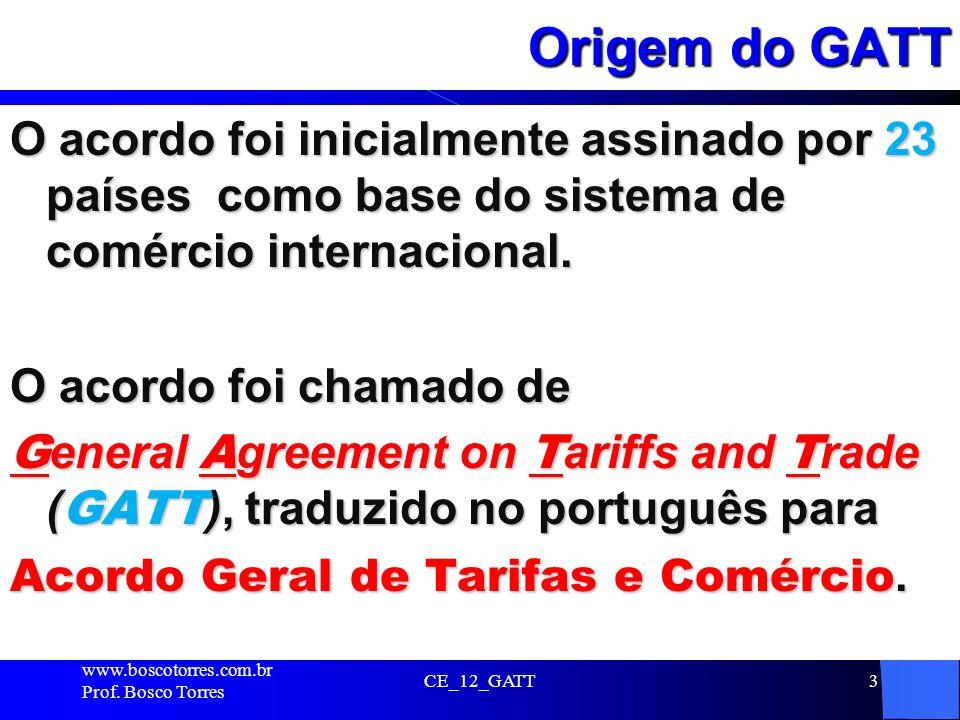 CE_12_GATT3 Origem do GATT O acordo foi inicialmente assinado por 23 países como base do sistema de comércio internacional. O acordo foi chamado de G