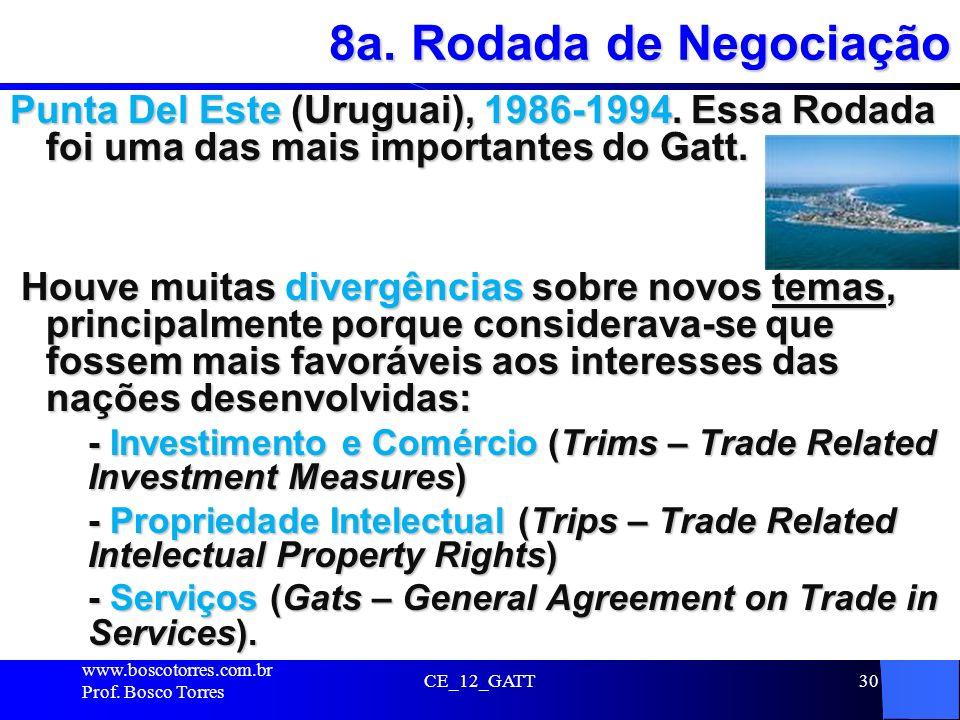 CE_12_GATT30 8a. Rodada de Negociação Punta Del Este (Uruguai), 1986-1994. Essa Rodada foi uma das mais importantes do Gatt. Houve muitas divergências