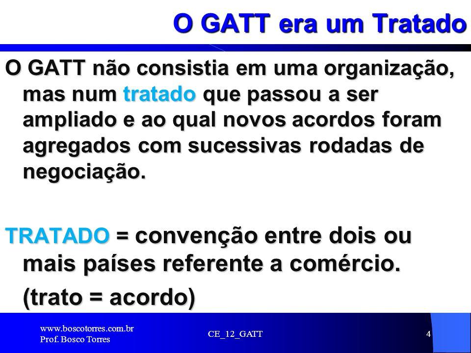 CE_12_GATT4 O GATT era um Tratado O GATT não consistia em uma organização, mas num tratado que passou a ser ampliado e ao qual novos acordos foram agr