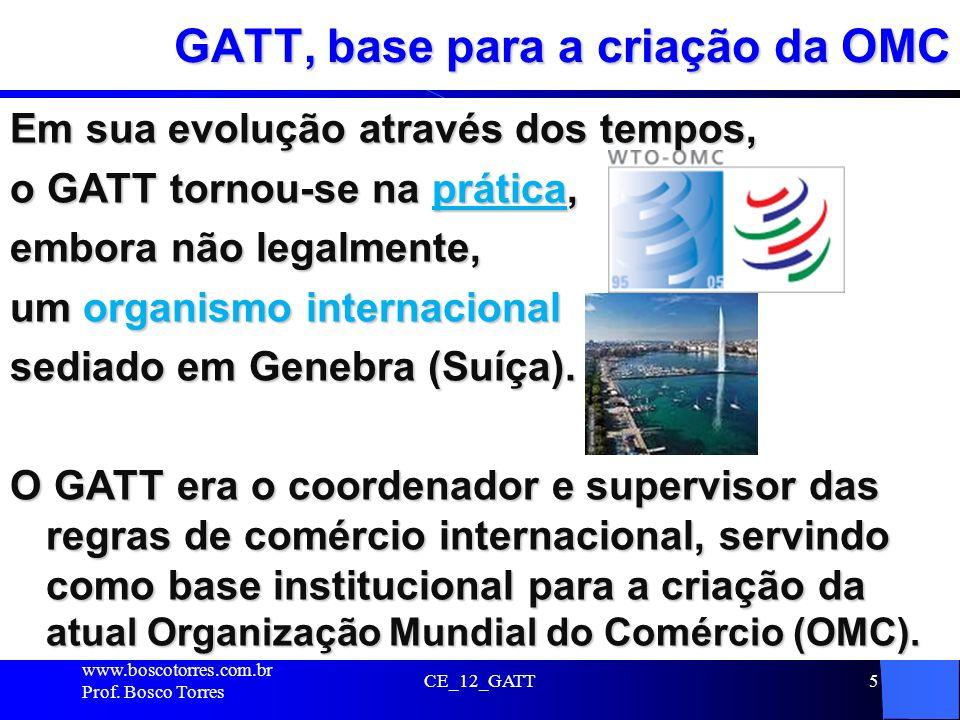 CE_12_GATT5 GATT, base para a criação da OMC Em sua evolução através dos tempos, o GATT tornou-se na prática, embora não legalmente, um organismo inte
