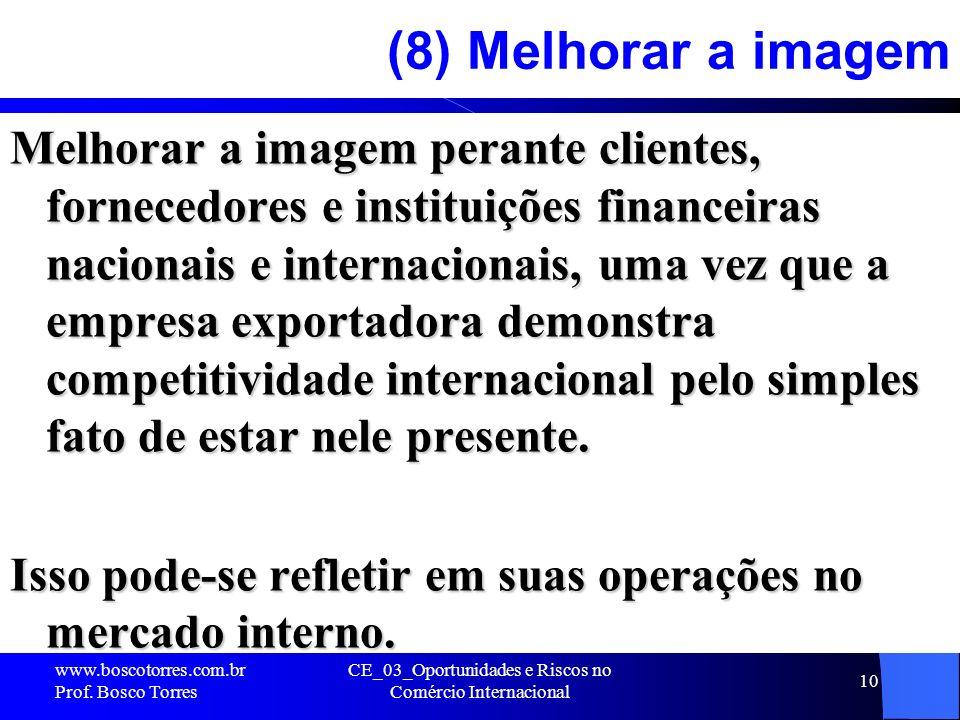 CE_03_Oportunidades e Riscos no Comércio Internacional 10 (8) Melhorar a imagem Melhorar a imagem perante clientes, fornecedores e instituições financ