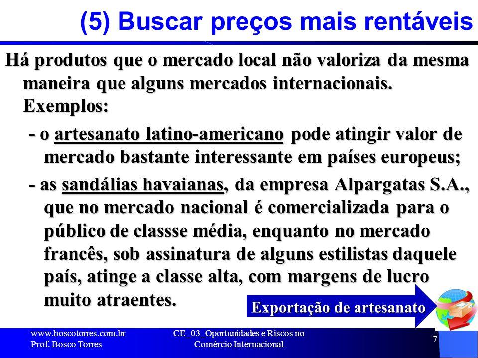 CE_03_Oportunidades e Riscos no Comércio Internacional 7 (5) Buscar preços mais rentáveis Há produtos que o mercado local não valoriza da mesma maneir