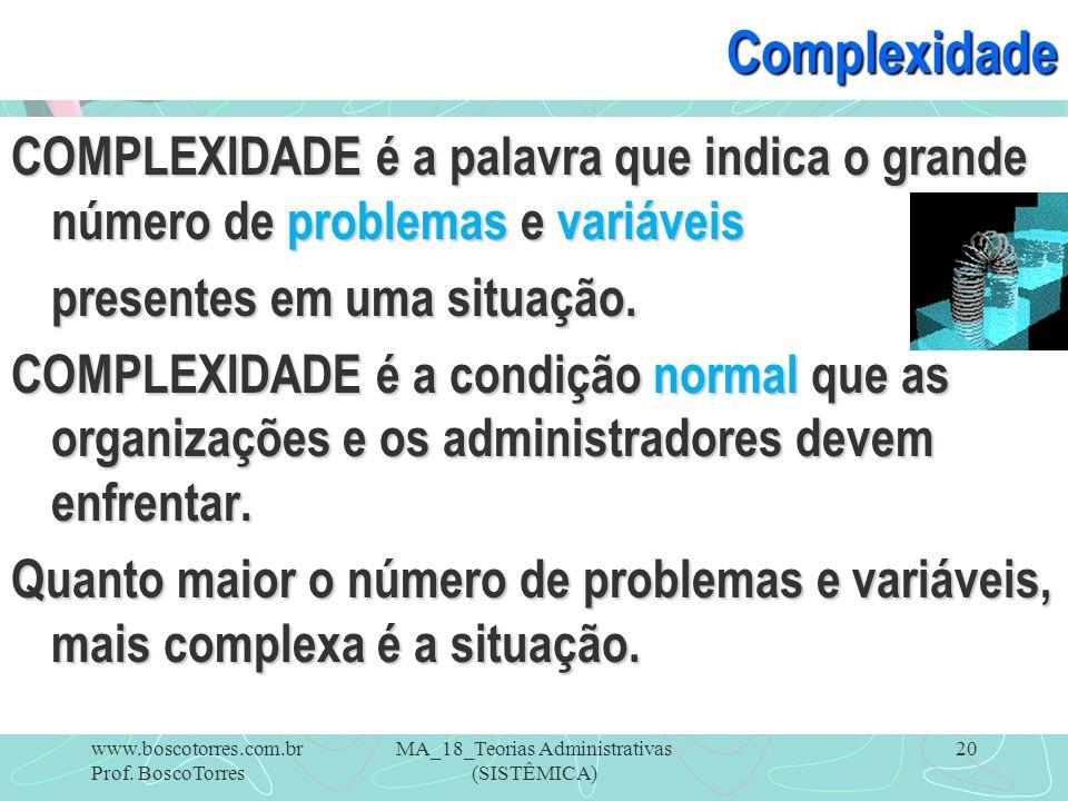 MA_18_Teorias Administrativas (SISTÊMICA) 20Complexidade COMPLEXIDADE é a palavra que indica o grande número de problemas e variáveis presentes em uma