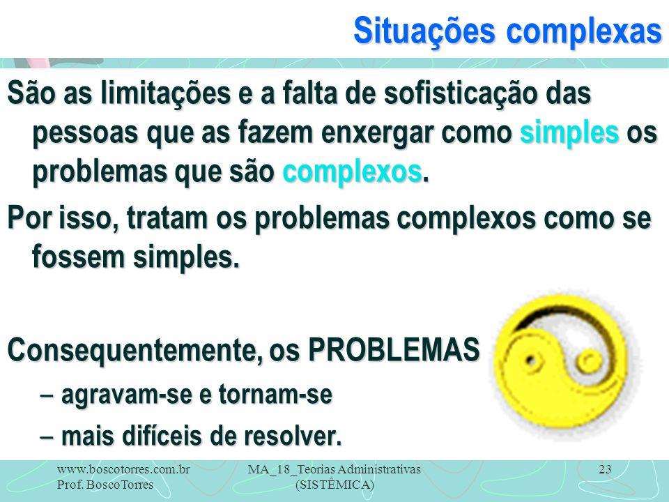 MA_18_Teorias Administrativas (SISTÊMICA) 23 Situações complexas São as limitações e a falta de sofisticação das pessoas que as fazem enxergar como si