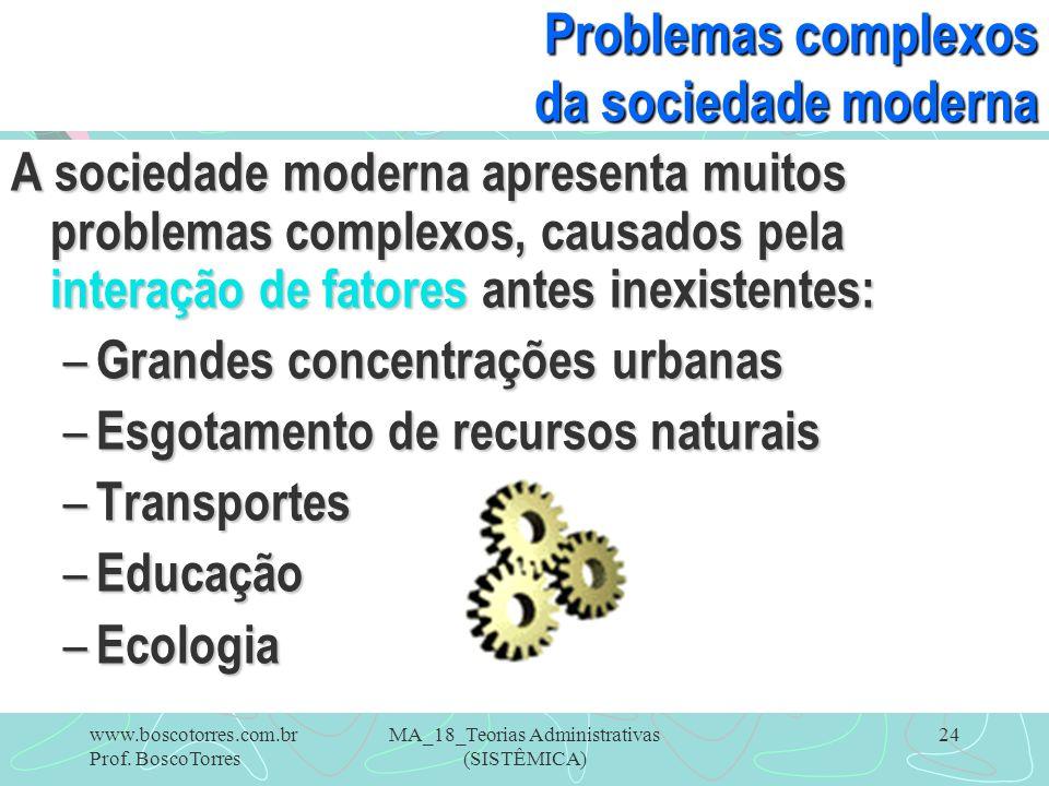 MA_18_Teorias Administrativas (SISTÊMICA) 24 Problemas complexos da sociedade moderna A sociedade moderna apresenta muitos problemas complexos, causad