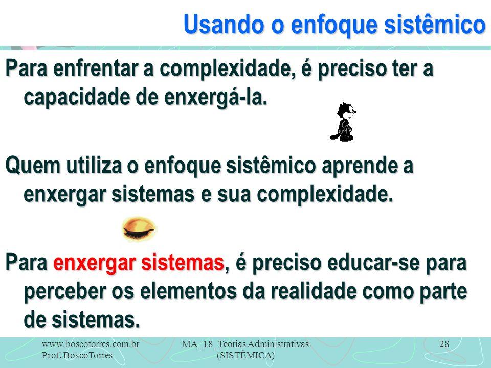 MA_18_Teorias Administrativas (SISTÊMICA) 28 Usando o enfoque sistêmico Para enfrentar a complexidade, é preciso ter a capacidade de enxergá-la. Quem