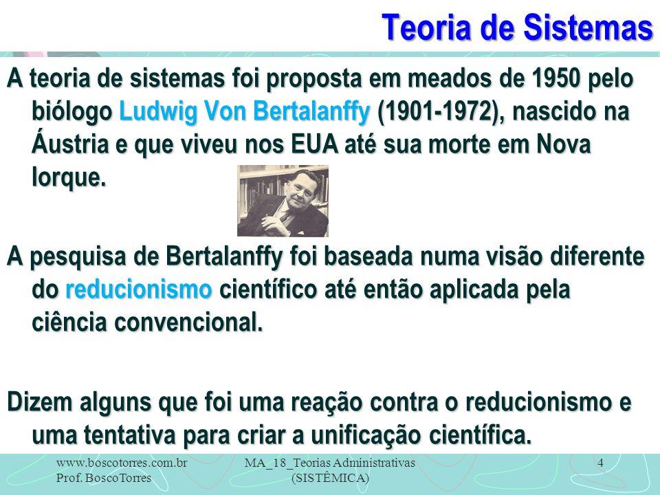 Teoria de Sistemas A teoria de sistemas foi proposta em meados de 1950 pelo biólogo Ludwig Von Bertalanffy (1901-1972), nascido na Áustria e que viveu