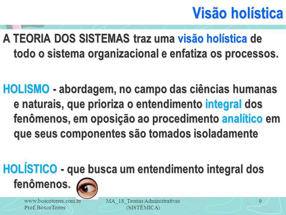 MA_18_Teorias Administrativas (SISTÊMICA) 9 Visão holística A TEORIA DOS SISTEMAS traz uma visão holística de todo o sistema organizacional e enfatiza
