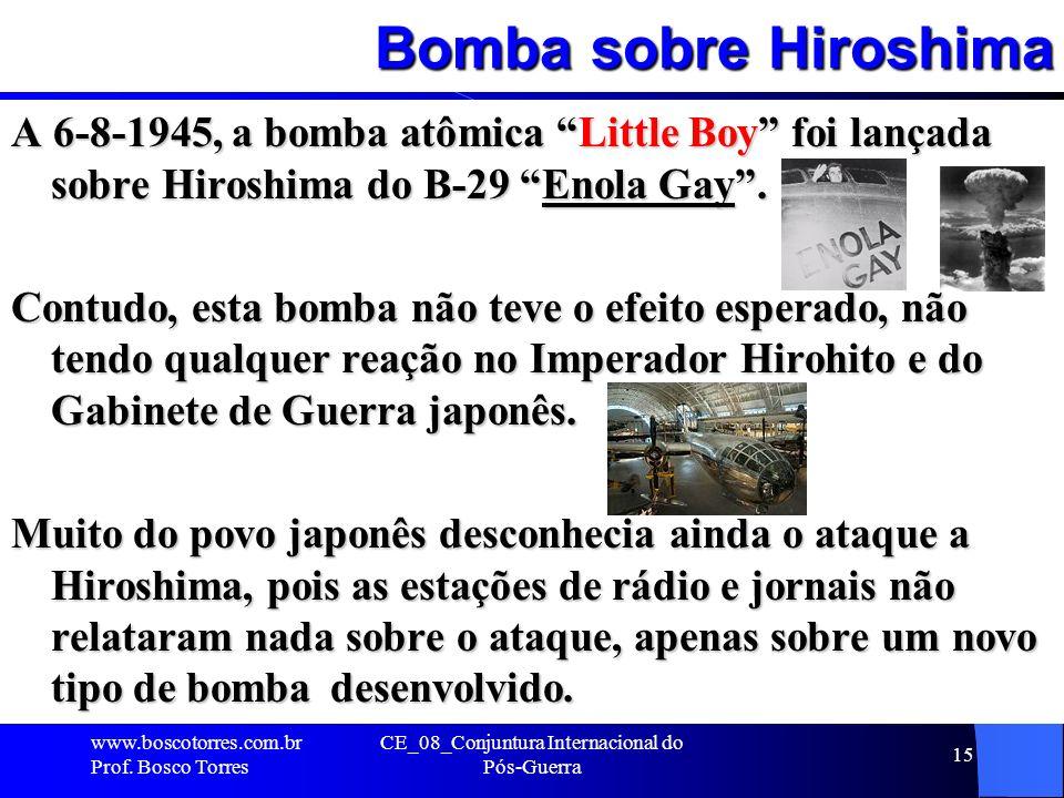 Bomba sobre Hiroshima A 6-8-1945, a bomba atômica Little Boy foi lançada sobre Hiroshima do B-29 Enola Gay. Contudo, esta bomba não teve o efeito espe