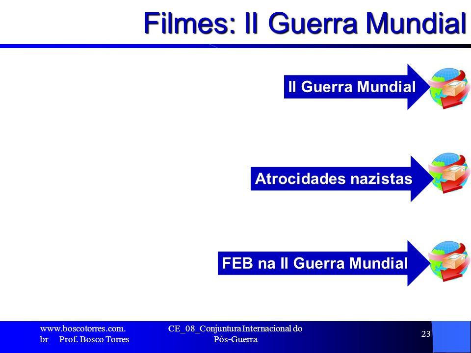 Filmes: II Guerra Mundial … www.boscotorres.com. br Prof. Bosco Torres CE_08_Conjuntura Internacional do Pós-Guerra 23 II Guerra Mundial Atrocidades n