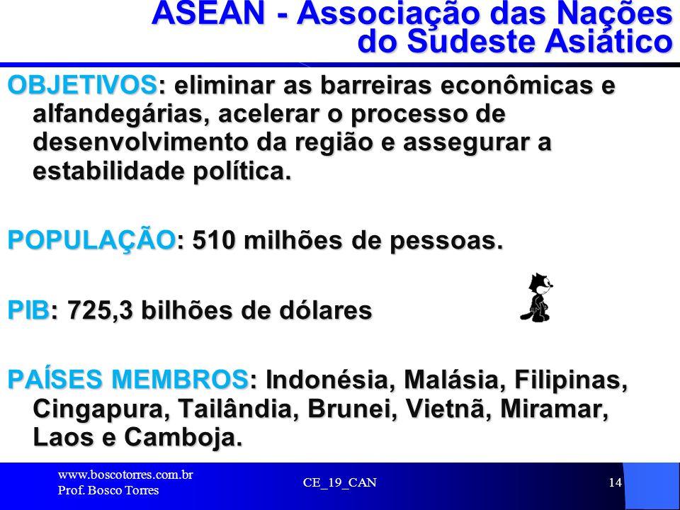 CE_19_CAN14 ASEAN - Associação das Nações do Sudeste Asiático OBJETIVOS: eliminar as barreiras econômicas e alfandegárias, acelerar o processo de dese