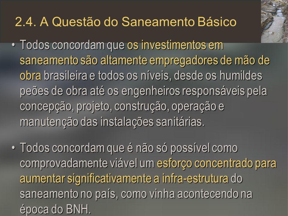 2.4. A Questão do Saneamento Básico Todos concordam que os investimentos em saneamento são altamente empregadores de mão de obra brasileira e todos os
