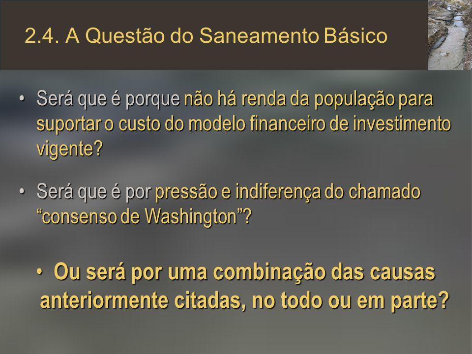 2.4. A Questão do Saneamento Básico Será que é porque não há renda da população para suportar o custo do modelo financeiro de investimento vigente?Ser