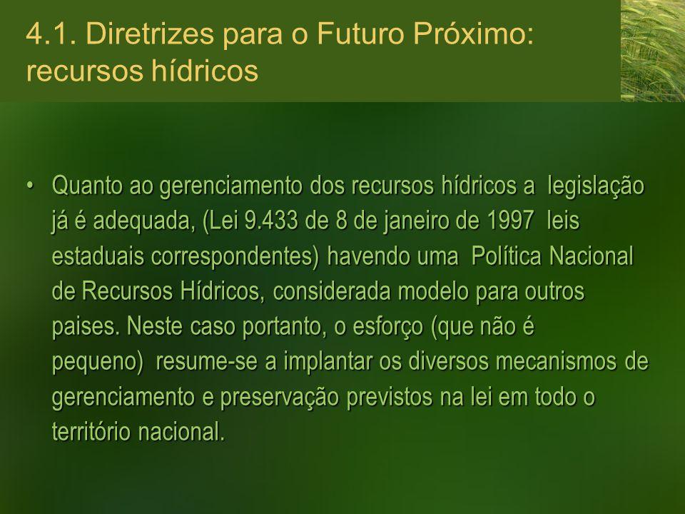 4.1. Diretrizes para o Futuro Próximo: recursos hídricos Quanto ao gerenciamento dos recursos hídricos a legislação já é adequada, (Lei 9.433 de 8 de