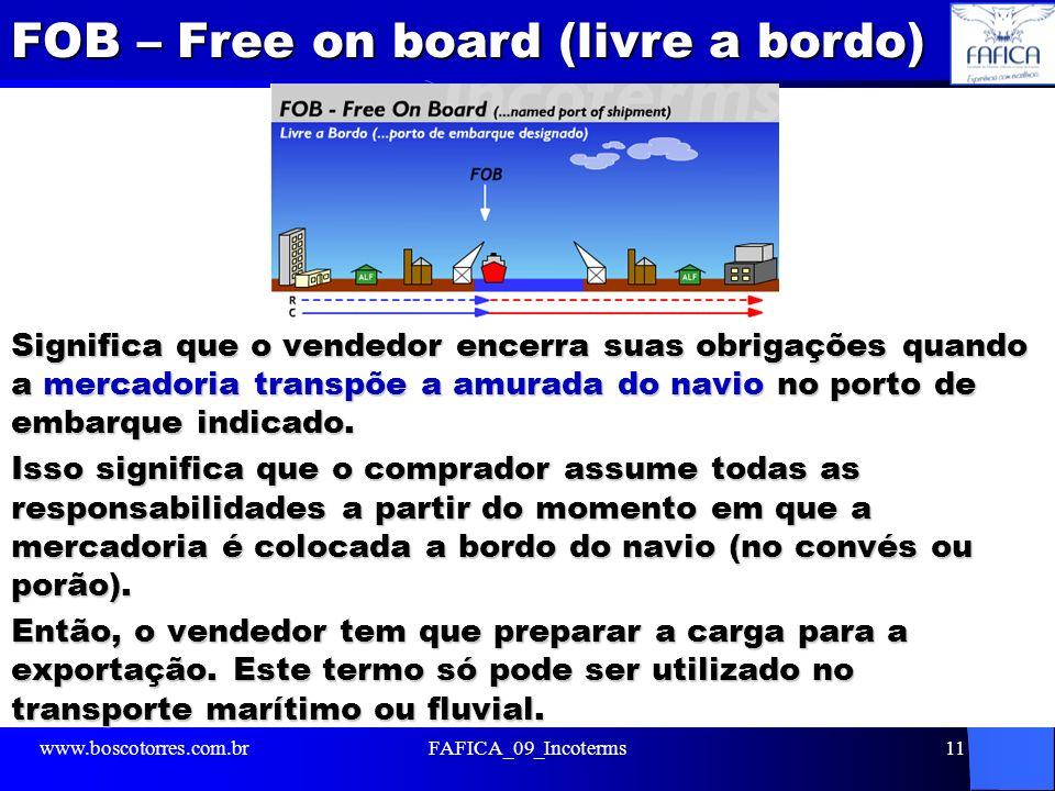 FOB – Free on board (livre a bordo) Significa que o vendedor encerra suas obrigações quando a mercadoria transpõe a amurada do navio no porto de embar