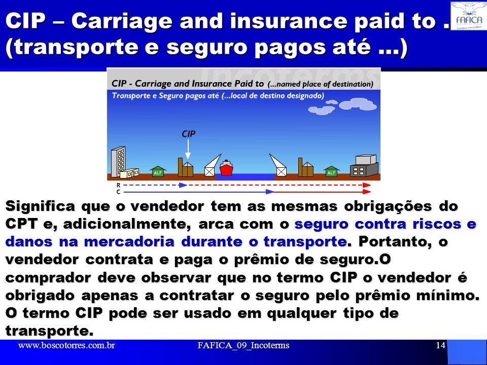CIP – Carriage and insurance paid to … (transporte e seguro pagos até …) Significa que o vendedor tem as mesmas obrigações do CPT e, adicionalmente, a