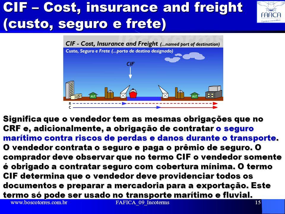 CIF – Cost, insurance and freight (custo, seguro e frete) Significa que o vendedor tem as mesmas obrigações que no CRF e, adicionalmente, a obrigação