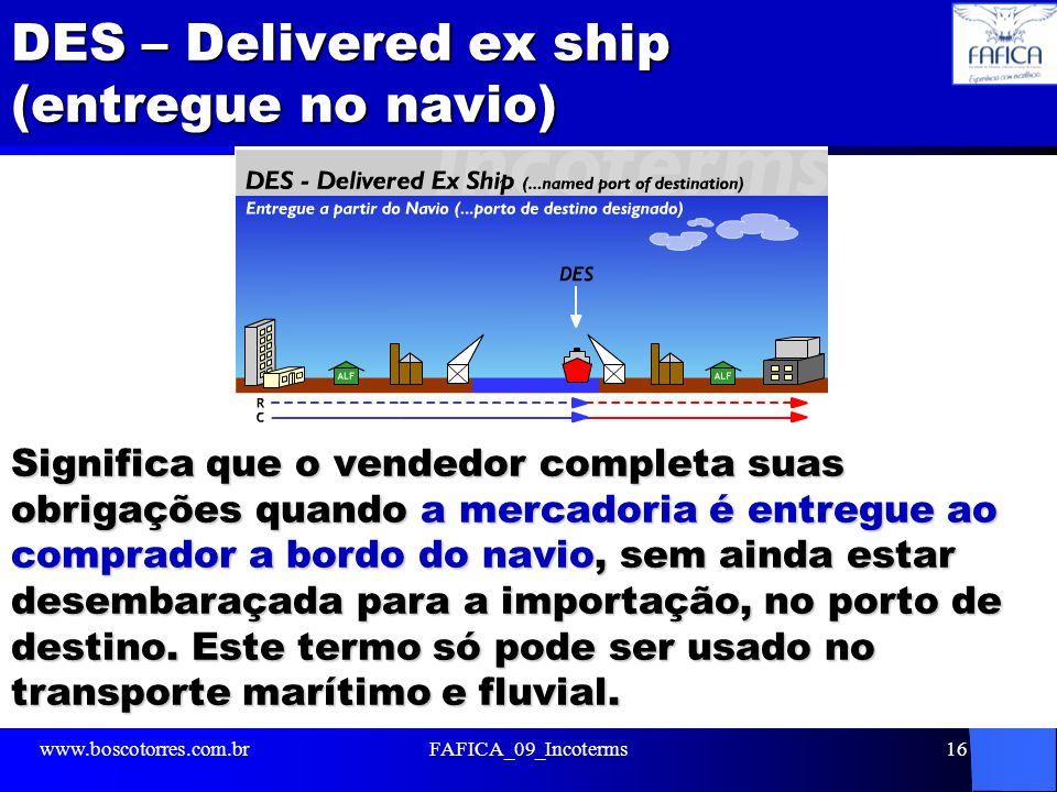 DES – Delivered ex ship (entregue no navio) Significa que o vendedor completa suas obrigações quando a mercadoria é entregue ao comprador a bordo do n