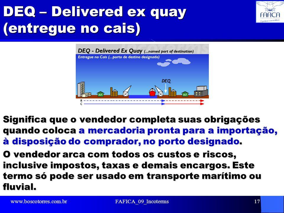 DEQ – Delivered ex quay (entregue no cais) Significa que o vendedor completa suas obrigações quando coloca a mercadoria pronta para a importação, à di