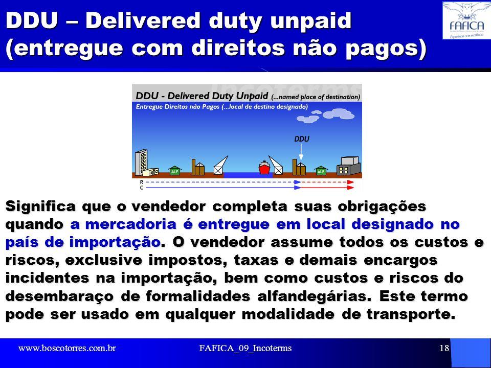 DDU – Delivered duty unpaid (entregue com direitos não pagos) Significa que o vendedor completa suas obrigações quando a mercadoria é entregue em loca