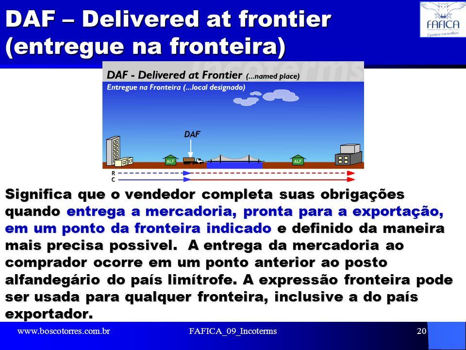 DAF – Delivered at frontier (entregue na fronteira) Significa que o vendedor completa suas obrigações quando entrega a mercadoria, pronta para a expor