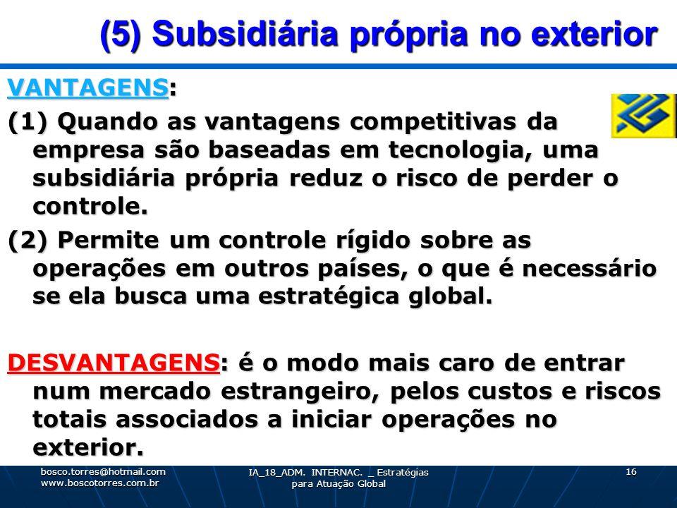 (5) Subsidiária própria no exterior (5) Subsidiária própria no exterior VANTAGENS: (1) Quando as vantagens competitivas da empresa são baseadas em tec