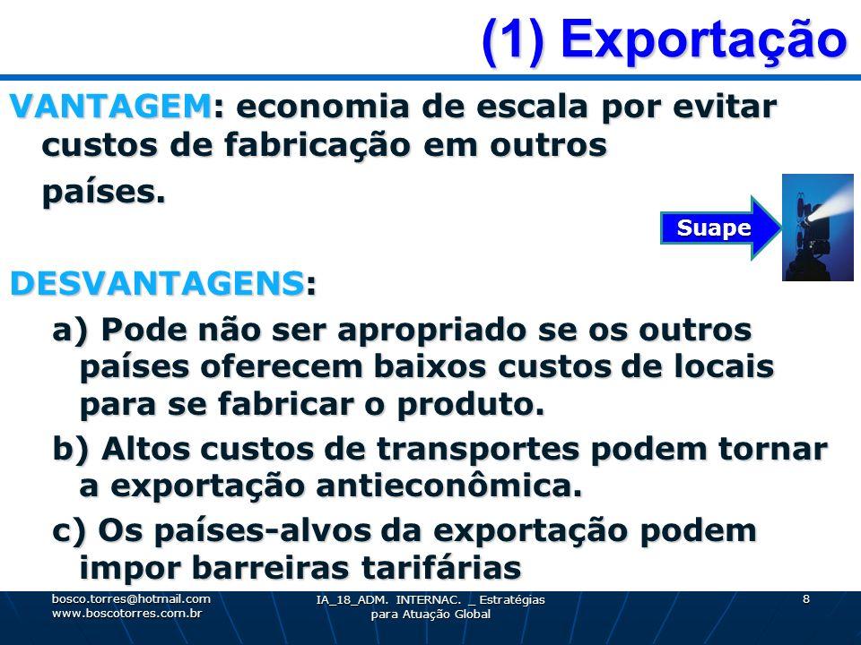 (1) Exportação (1) Exportação VANTAGEM: economia de escala por evitar custos de fabricação em outros países. DESVANTAGENS: a) Pode não ser apropriado