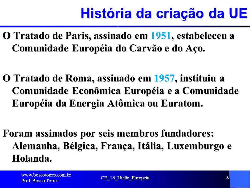 História da criação da UE O Tratado de Paris, assinado em 1951, estabeleceu a Comunidade Européia do Carvão e do Aço.
