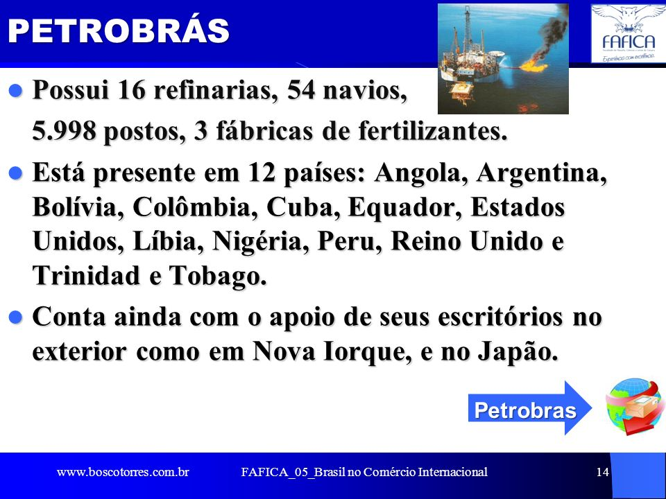 FAFICA_05_Brasil no Comércio Internacional14PETROBRÁS Possui 16 refinarias, 54 navios, Possui 16 refinarias, 54 navios, 5.998 postos, 3 fábricas de fe
