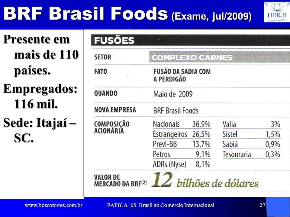 BRF Brasil Foods (Exame, jul/2009) Presente em mais de 110 países. Empregados: 116 mil. Sede: Itajaí – SC. www.boscotorres.com.brFAFICA_05_Brasil no C