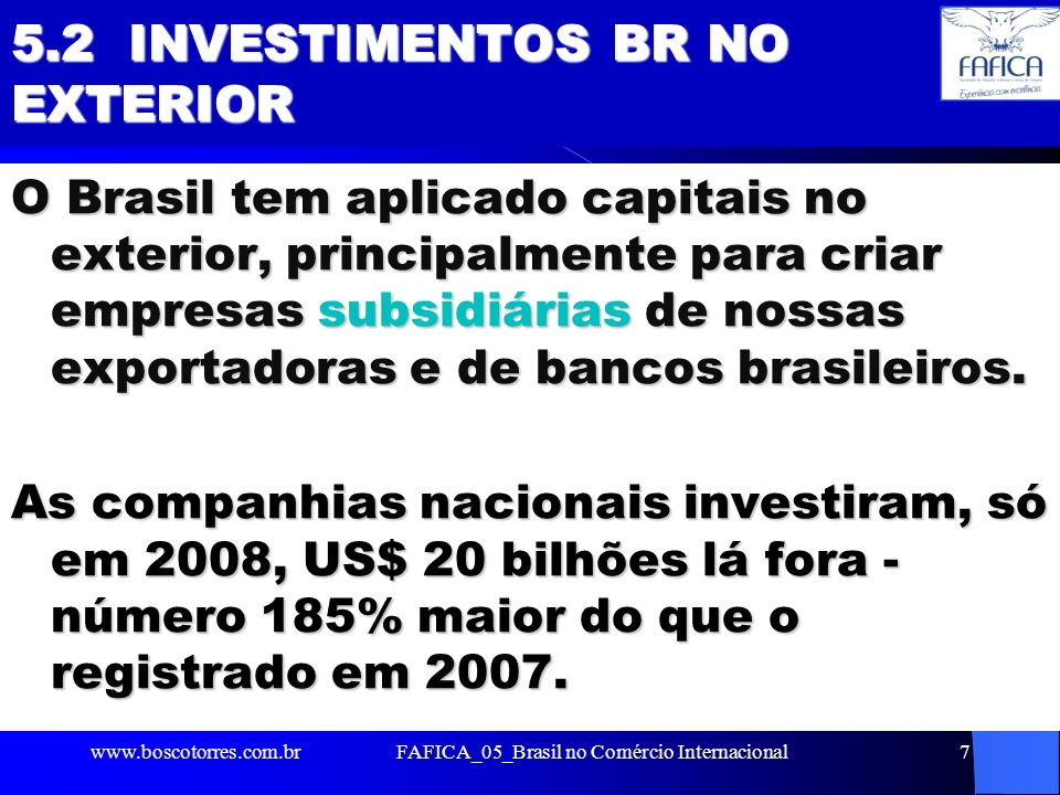 7 5.2 INVESTIMENTOS BR NO EXTERIOR O Brasil tem aplicado capitais no exterior, principalmente para criar empresas subsidiárias de nossas exportadoras