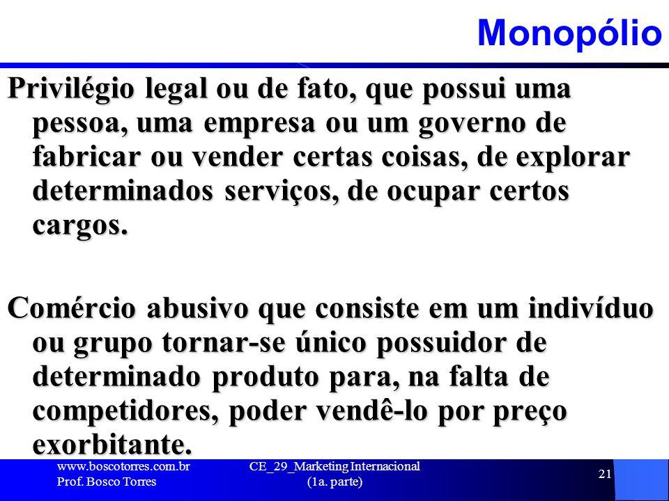 CE_29_Marketing Internacional (1a. parte) 21Monopólio Privilégio legal ou de fato, que possui uma pessoa, uma empresa ou um governo de fabricar ou ven